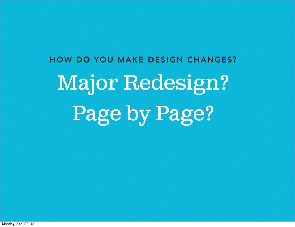 Major Redesign? HOW DO YOU MAKE DESIGN CHANGES?...