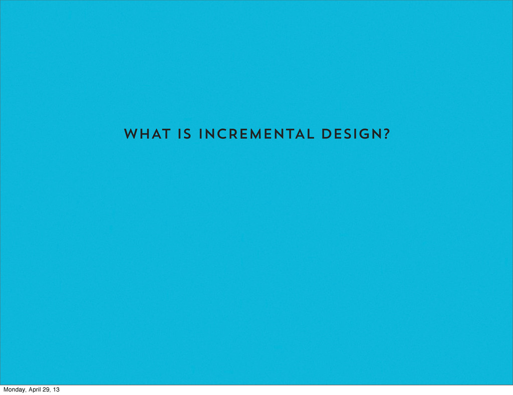 WHAT IS INCREMENTAL DESIGN? Monday, April 29, 13