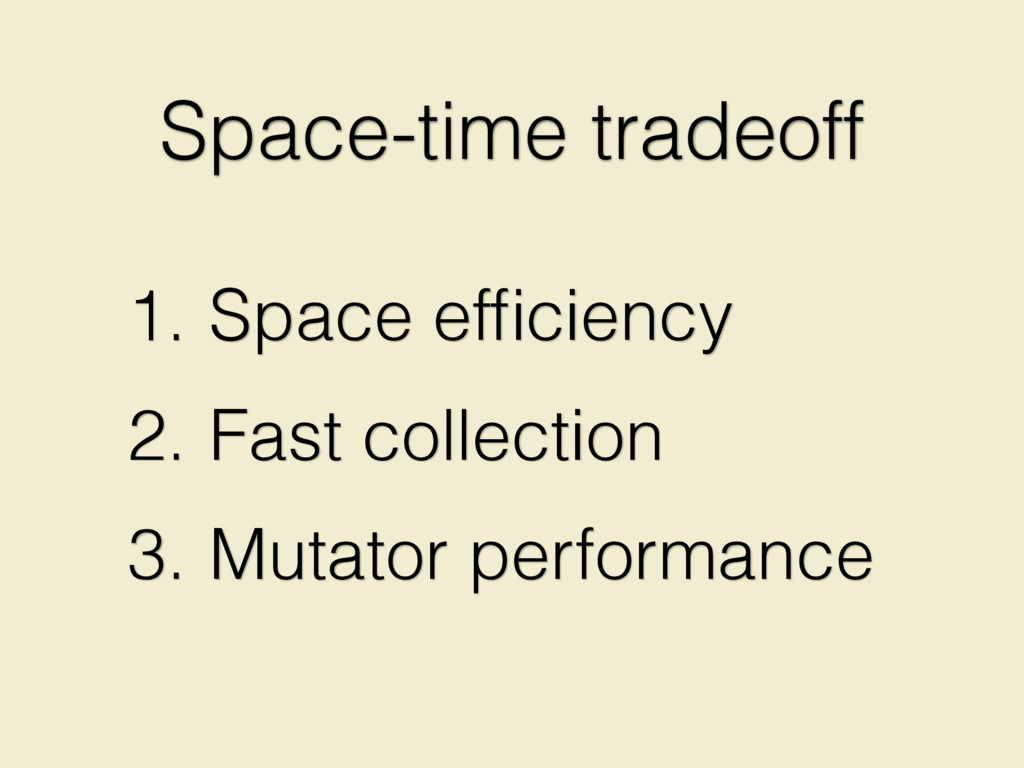 1. Space efficiency 2. Fast collection 3. Mutato...