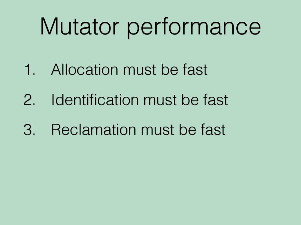 Mutator performance 1. Allocation must be fast ...
