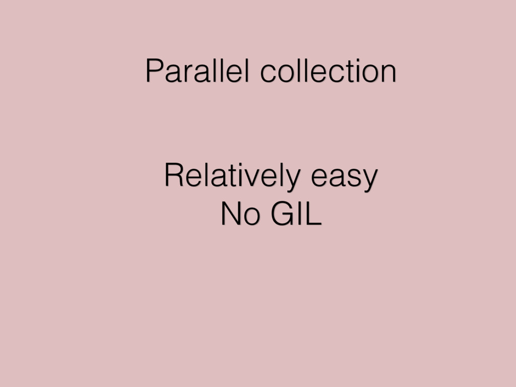 Parallel collection Relatively easy No GIL