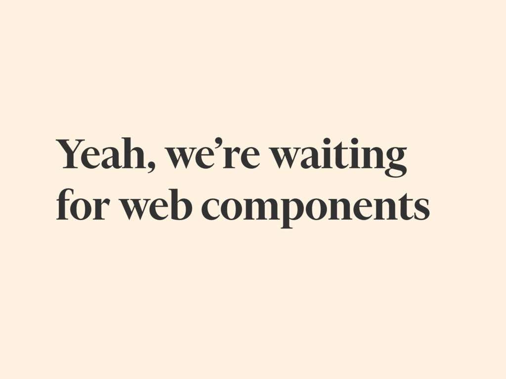 Yeah, we're waiting for web components