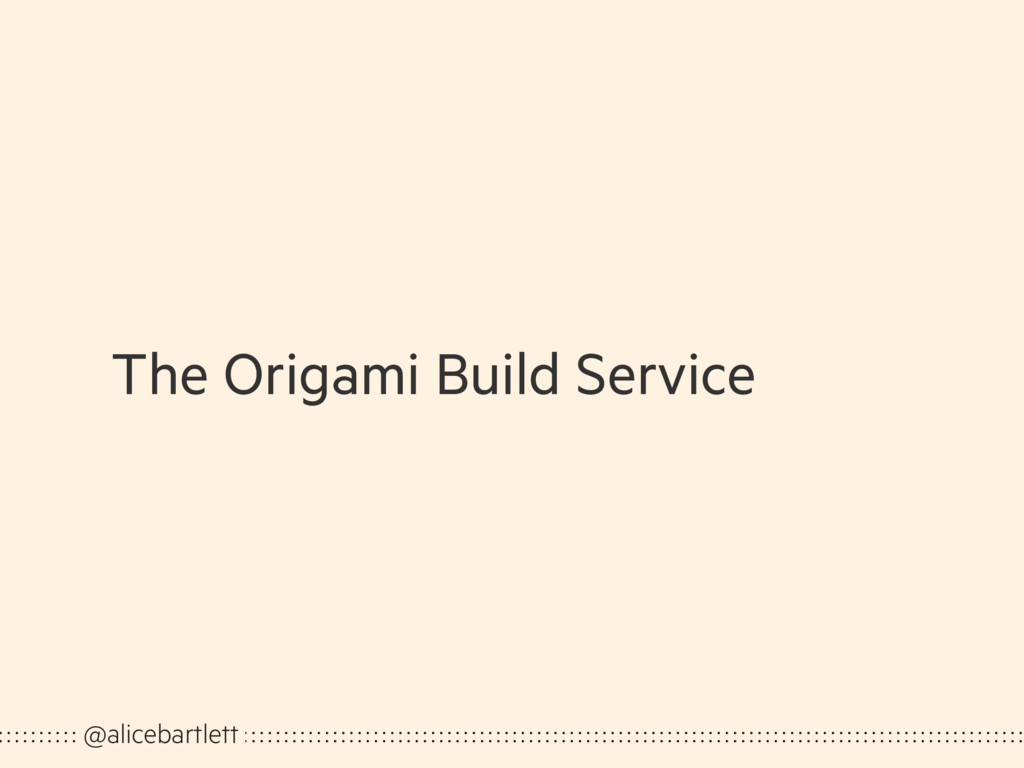 The Origami Build Service @alicebartlett