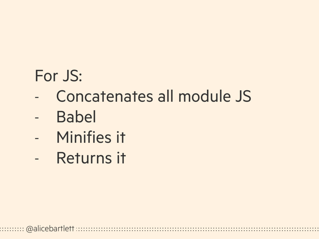 For JS: - Concatenates all module JS - Babel - ...