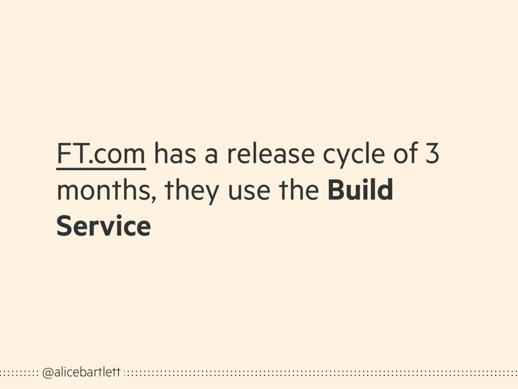 FT.com has a release cycle of 3 months, they us...