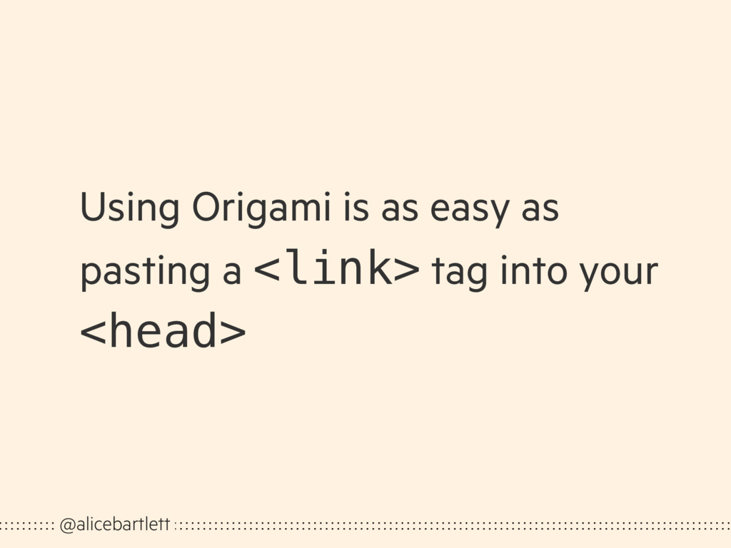 Using Origami is as easy as pasting a <link> ta...