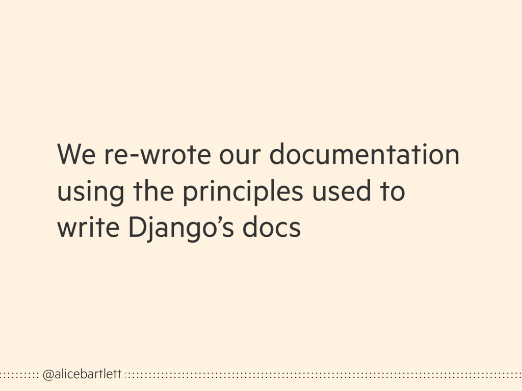 We re-wrote our documentation using the princip...