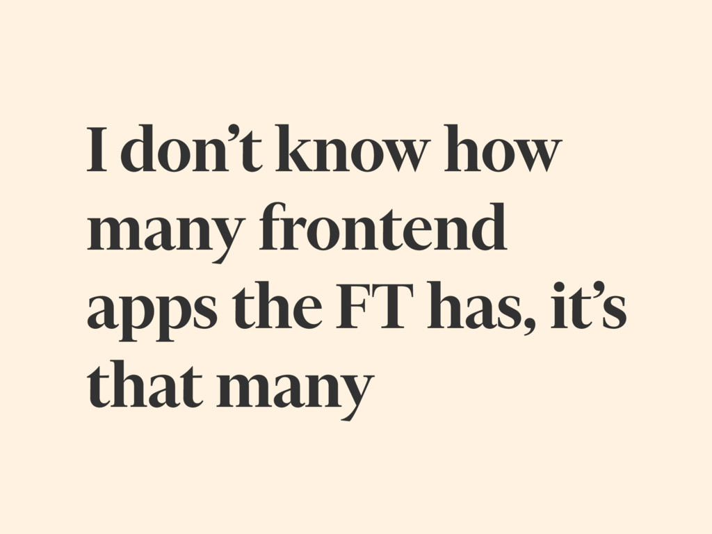 I don't know how many frontend apps the FT has,...