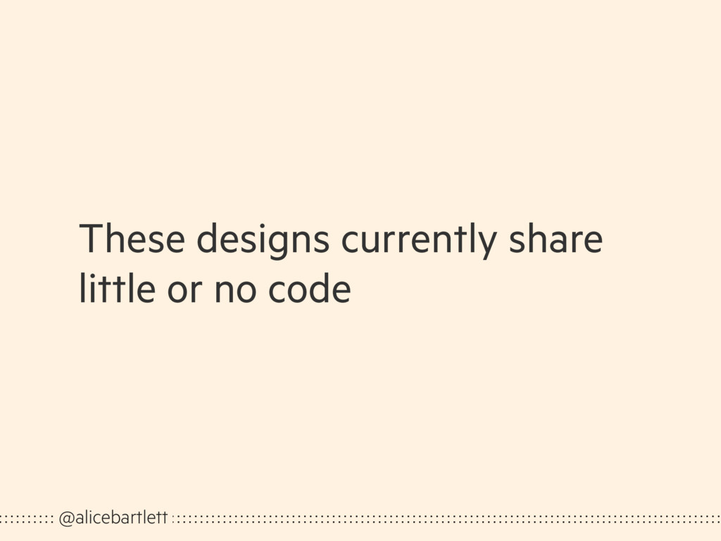 These designs currently share little or no code...