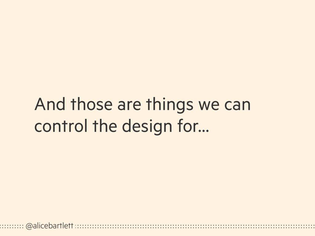 And those are things we can control the design ...