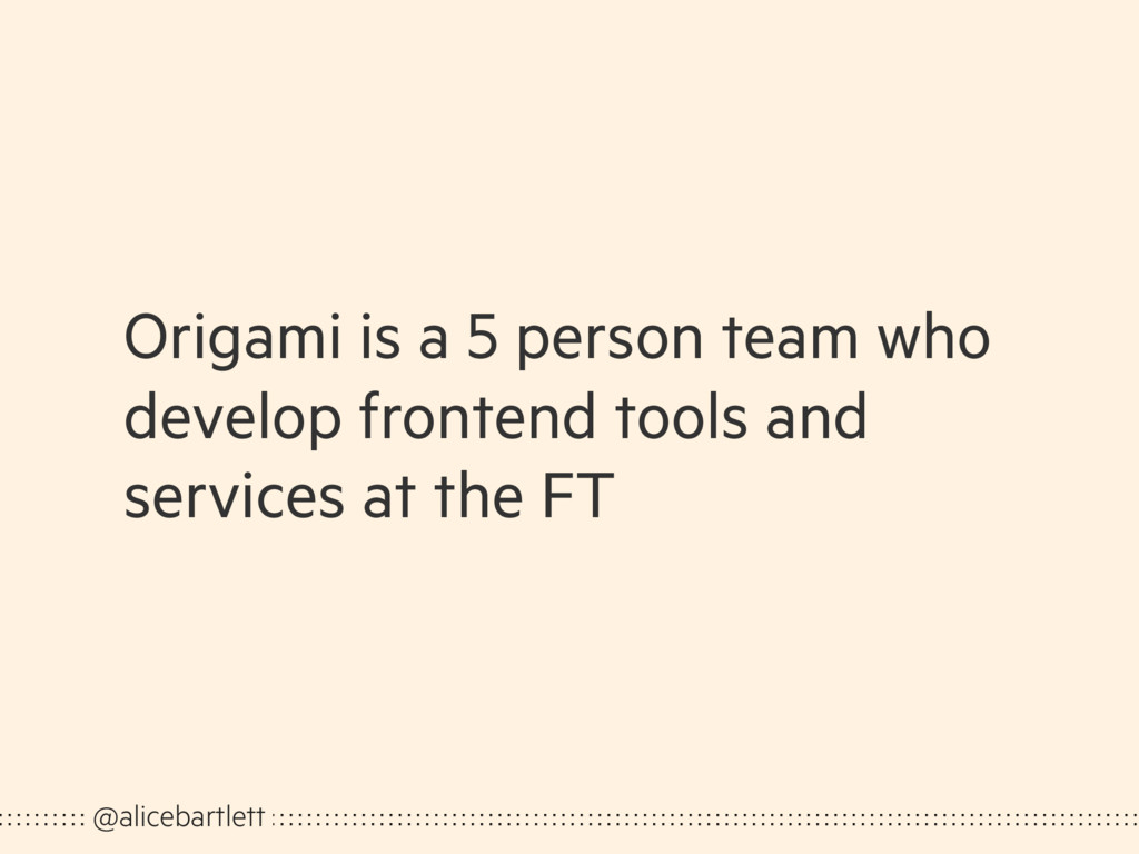 Origami is a 5 person team who develop frontend...