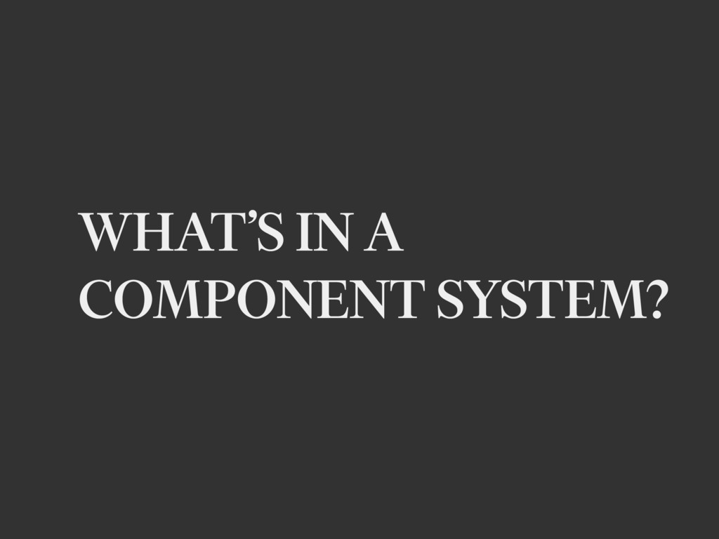 WHAT'S IN A COMPONENT SYSTEM?