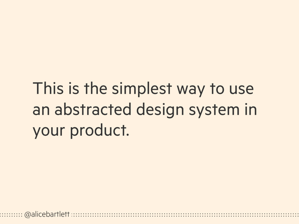 This is the simplest way to use an abstracted d...