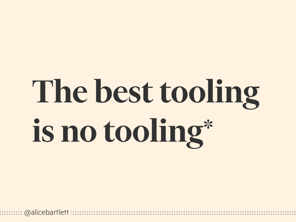 The best tooling is no tooling* @alicebartlett