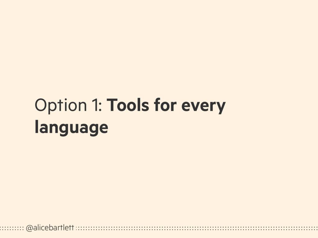 Option 1: Tools for every language @alicebartle...