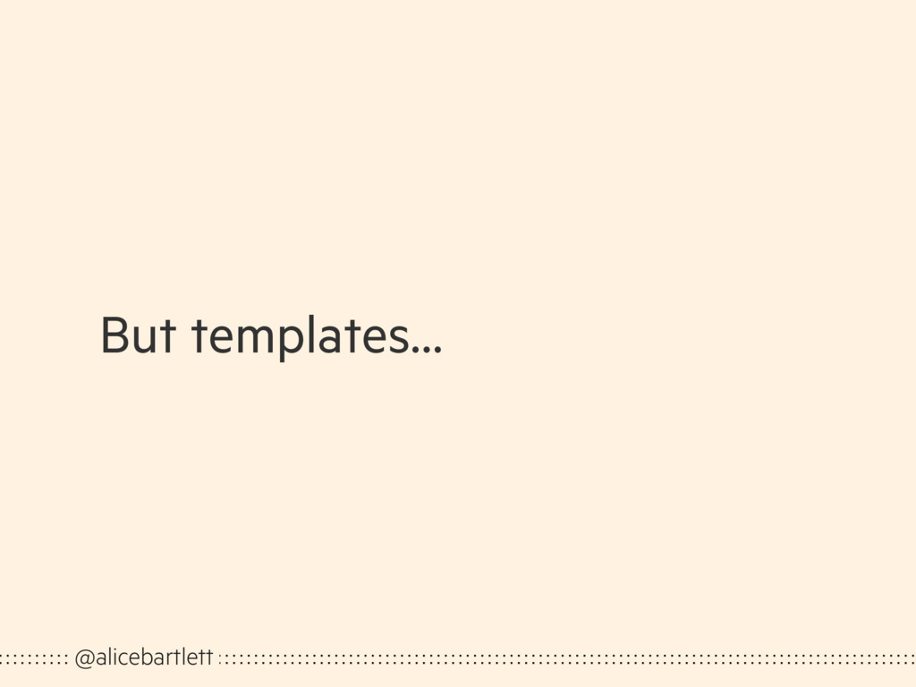 But templates… @alicebartlett