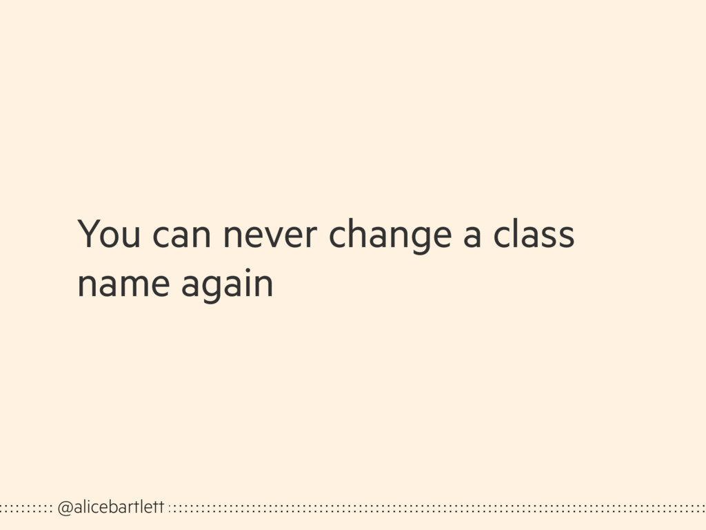 You can never change a class name again @aliceb...
