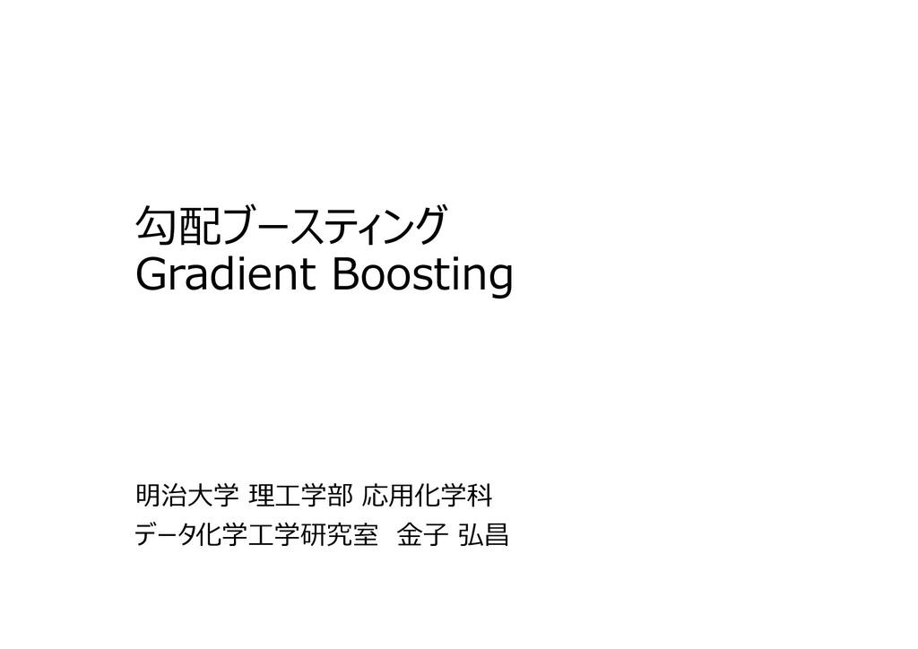0 勾配ブースティング Gradient Boosting 明治大学 理⼯学部 応用化学科 デ...