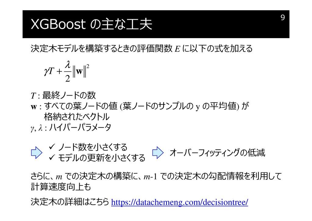 XGBoost の主な⼯夫 9 決定木モデルを構築するときの評価関数 E に以下の式を加える ...