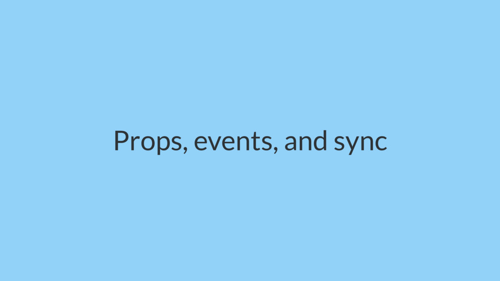 Props, events, and sync