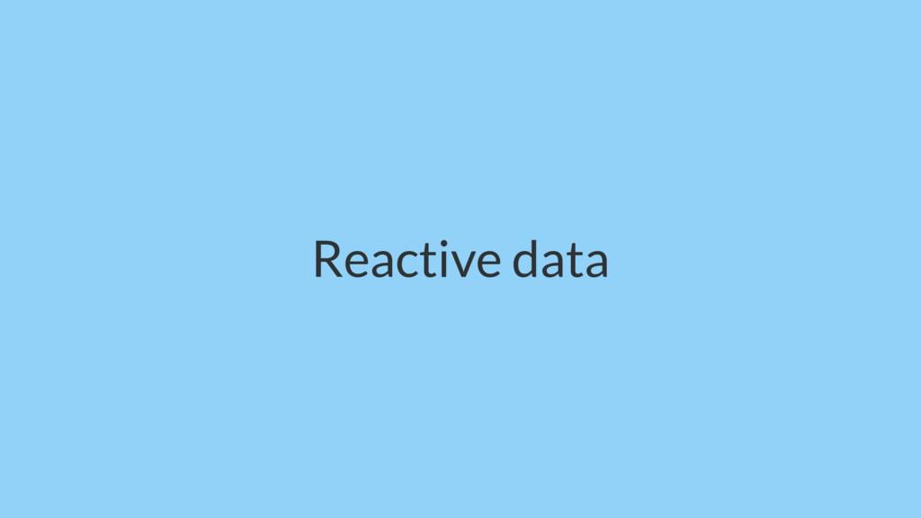 Reactive data