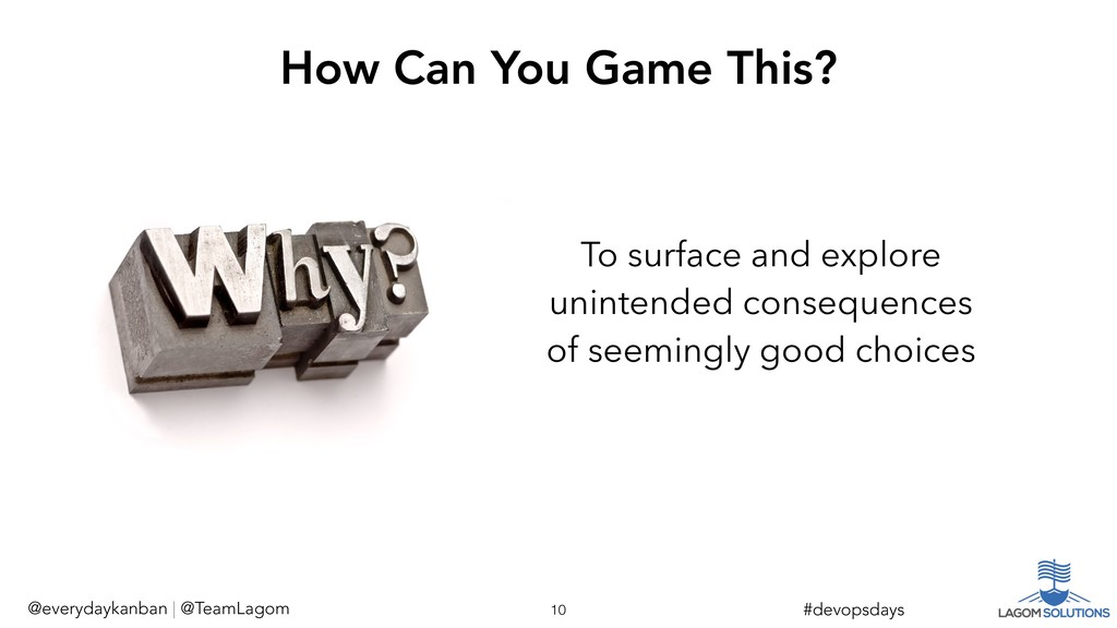 To surface and explore unintended consequences ...