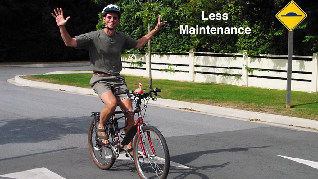 (almost) NO MAINTENANCE Less Maintenance