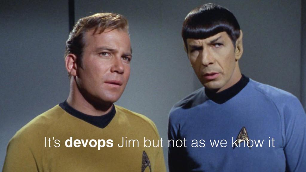 It's devops Jim but not as we know it