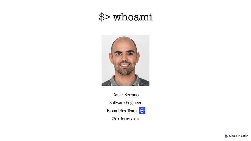 $> whoami Lisbon |> Elixir Daniel Serrano Softw...