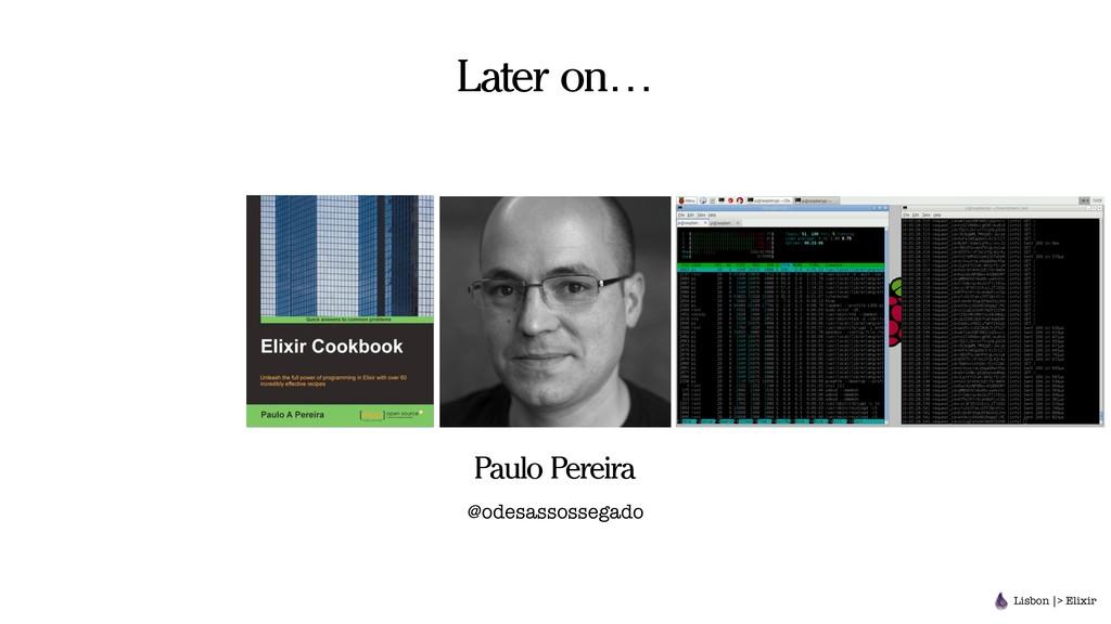 Later on… Lisbon |> Elixir Paulo Pereira @odesa...