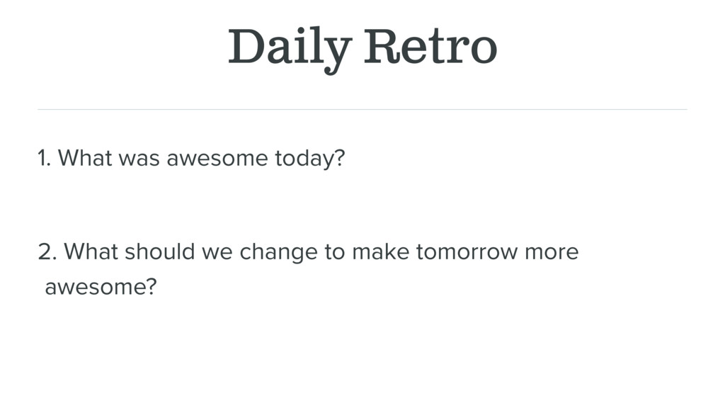 Daily Retro 1. What was awesome today? 2. What ...