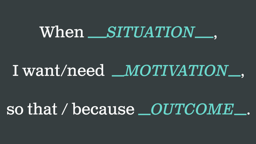 When ___SITUATION___, I want/need __MOTIVATION_...