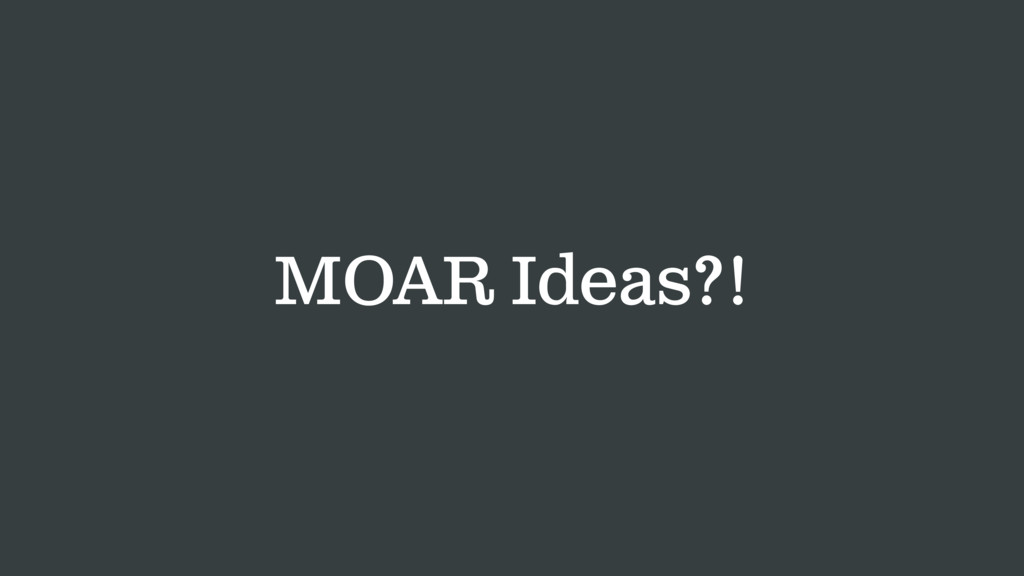 MOAR Ideas?!