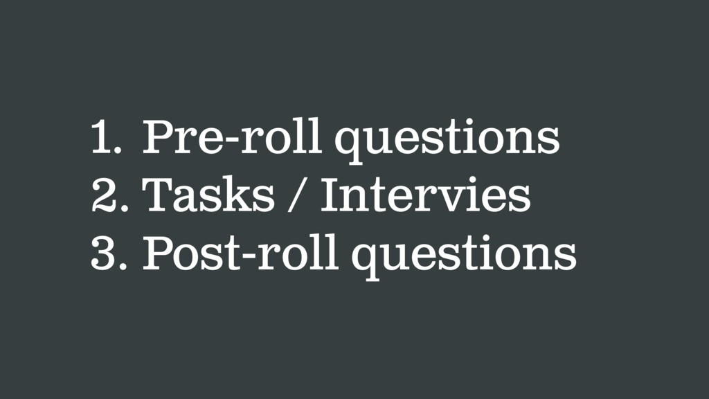 1. Pre-roll questions 2. Tasks / Intervies 3. P...