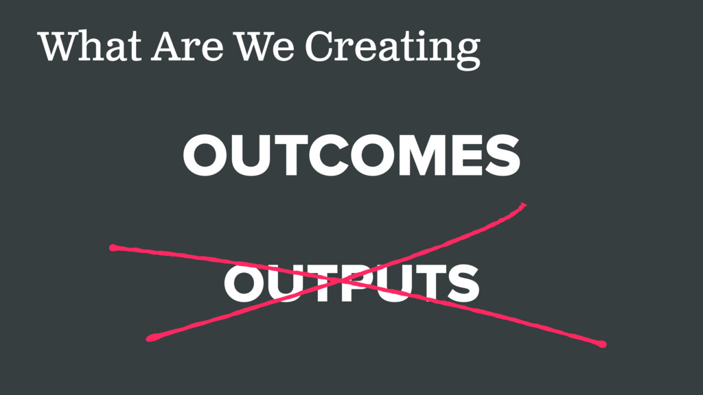 What Are We Creating OUTCOMES OUTPUTS