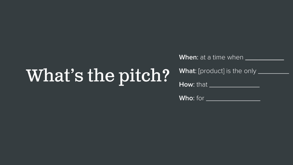 What's the pitch? When: at a time when ________...