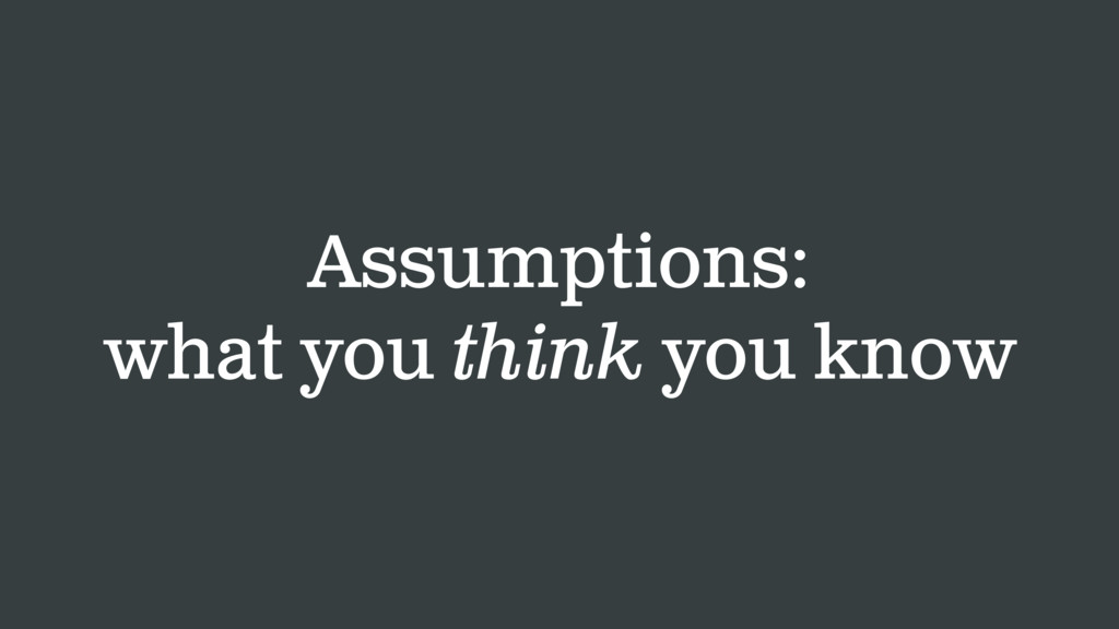 Assumptions: what you think you know
