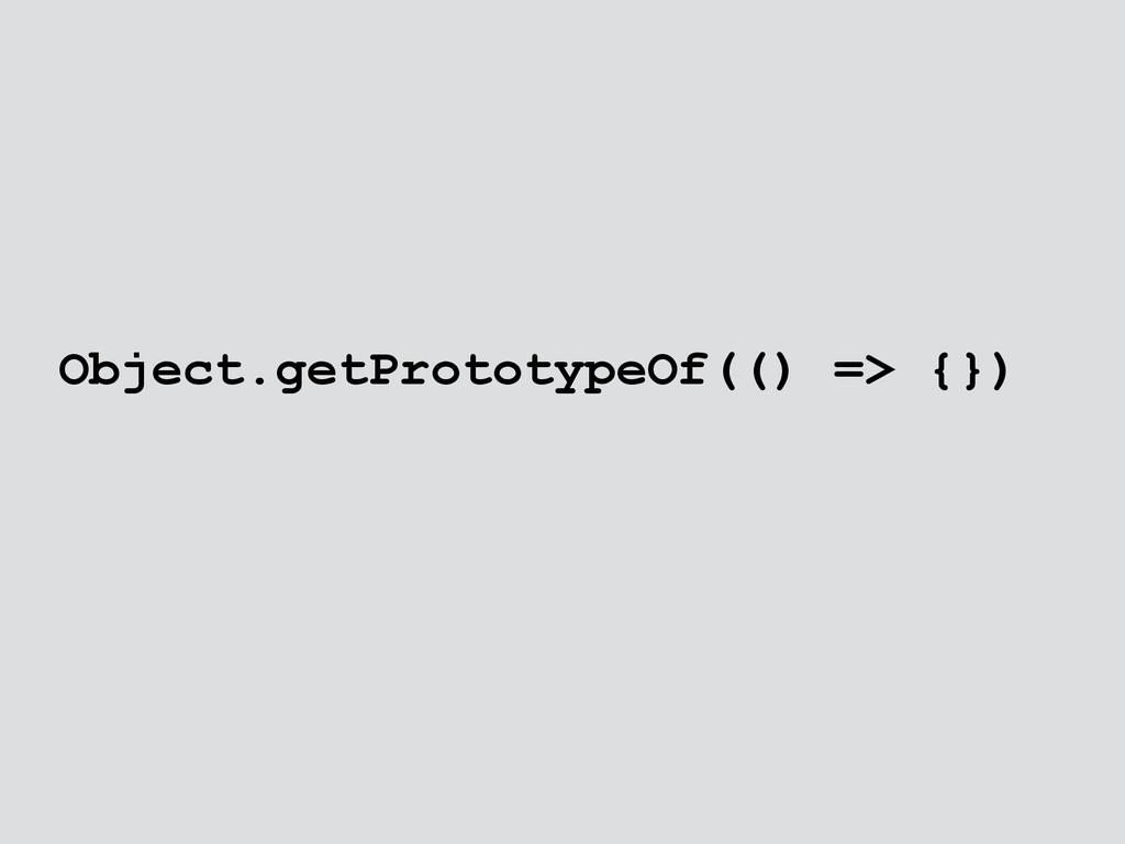 Object.getPrototypeOf(() => {})