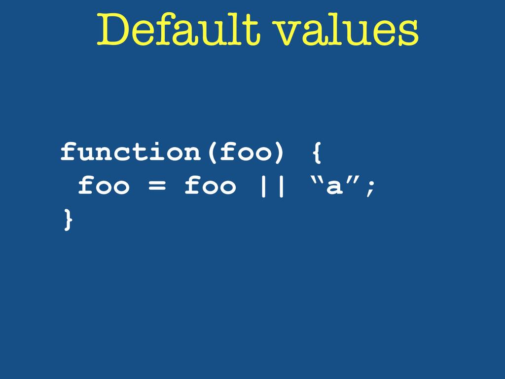 "Default values function(foo) { foo = foo || ""a""..."