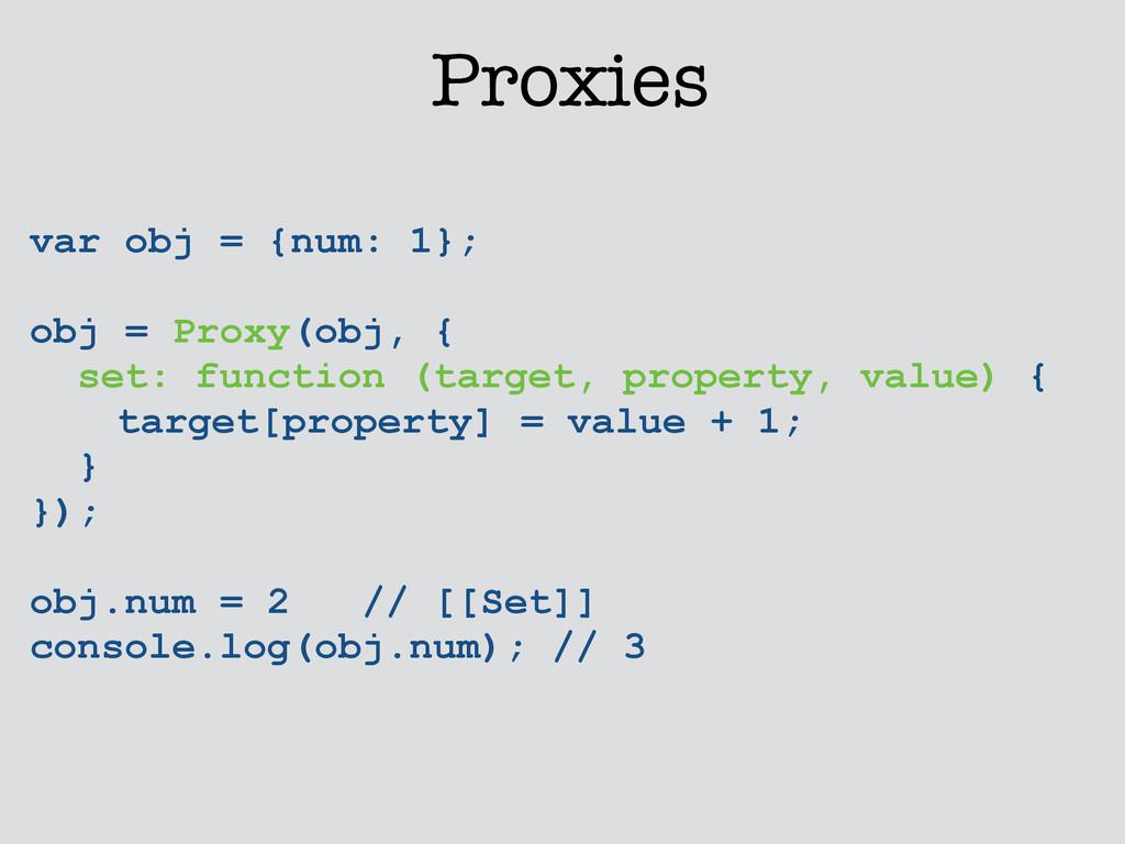 Proxies var obj = {num: 1}; ! obj = Proxy(obj, ...