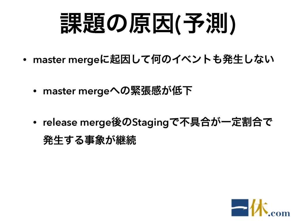 ՝ͷݪҼ(༧ଌ) • master mergeʹىҼͯ͠ԿͷΠϕϯτൃੜ͠ͳ͍ • mas...