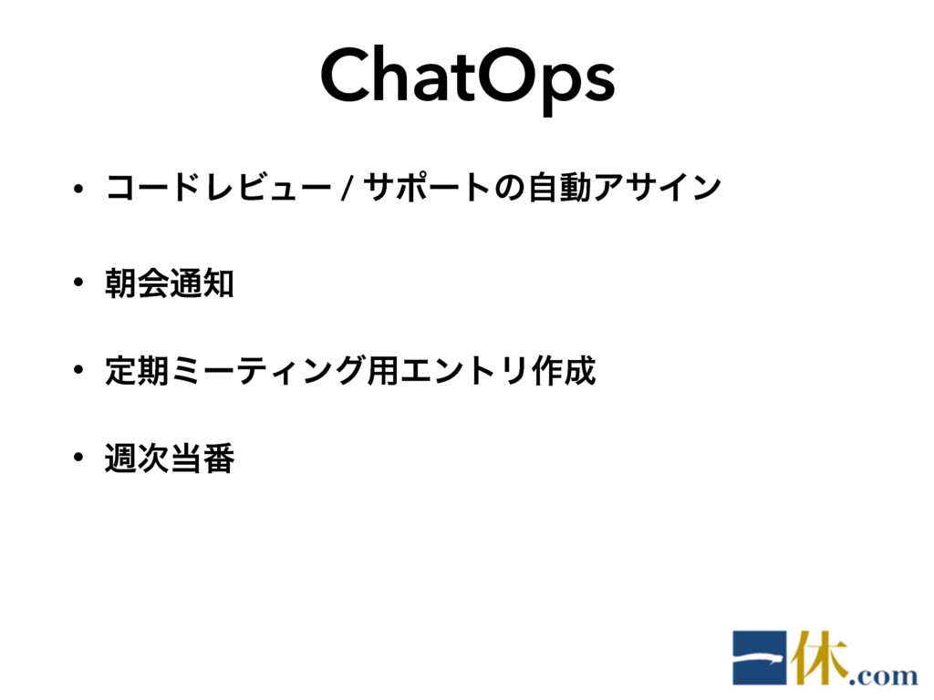 ChatOps • ίʔυϨϏϡʔ / αϙʔτͷࣗಈΞαΠϯ • ேձ௨ • ఆظϛʔςΟ...
