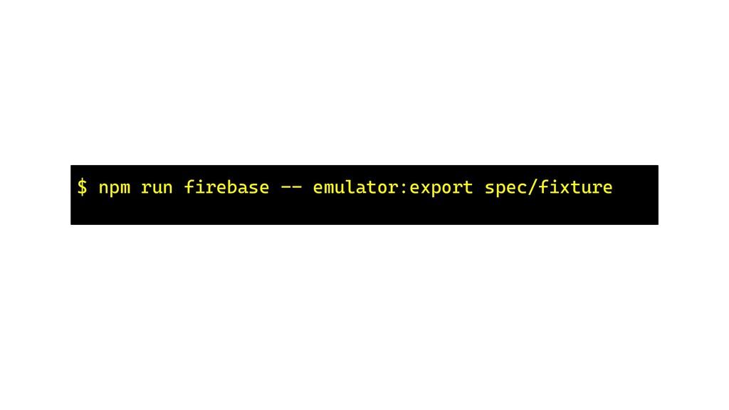 $ npm run firebase -- emulator:export spec/fixt...
