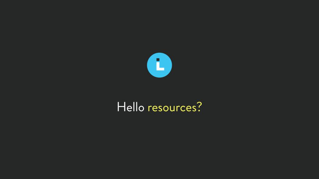 Hello resources?