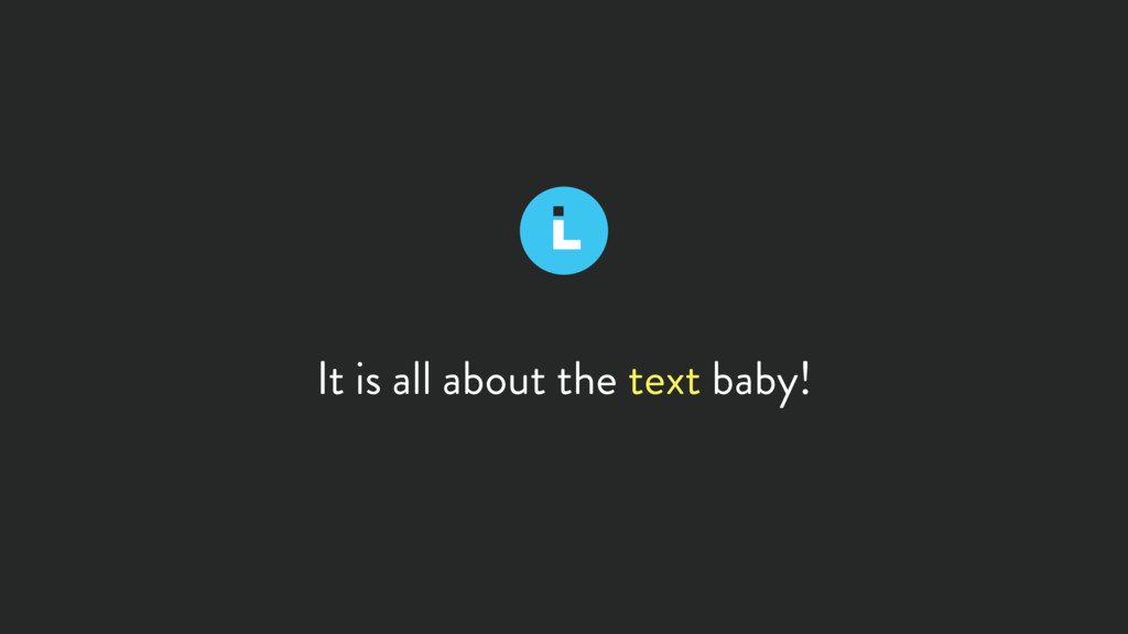 It is all about the text baby!