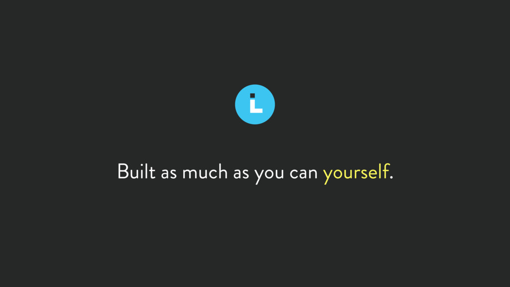 Built as much as you can yourself.