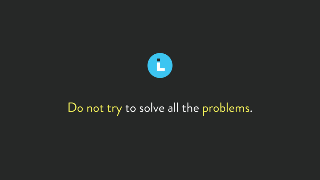 Do not try to solve all the problems.