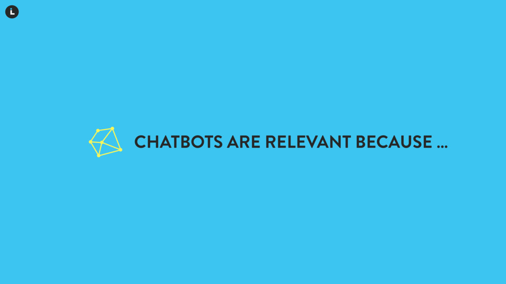 CHATBOTS ARE RELEVANT BECAUSE …