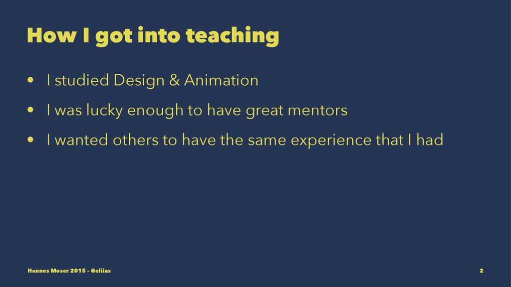 How I got into teaching • I studied Design & An...