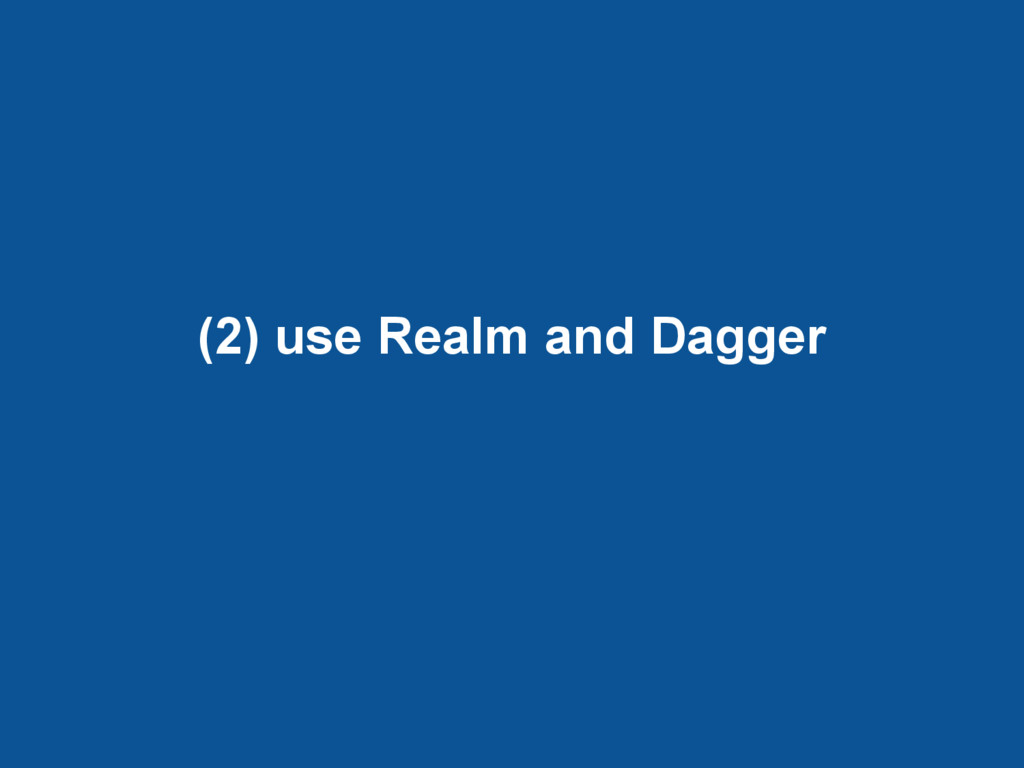 (2) use Realm and Dagger